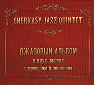 Cherkasy Jazz Quintet. Jazz album with a prologue and epilogue. /re-edition, digi-pack/.
