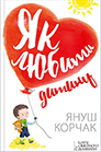 Janusz Korczak. Yak lyubyty dytynu. (How to Love a Child)
