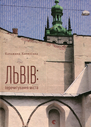 Katarzyna Kotynska. Lviv: perechytuvannya mista. (Lviv: Re-Reading the City)