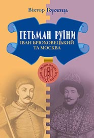 Viktor Horobets. Hetman Ruiny. Ivan Bryukhovetsky ta Moskva. (The Hetman of the Ruins. Ivan Bryukhovetsky and Moscow)