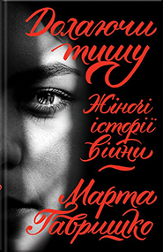 Marta Havryshko. Dolayuchy tyshu. Women's War Stories. (Overcoming the Silence)