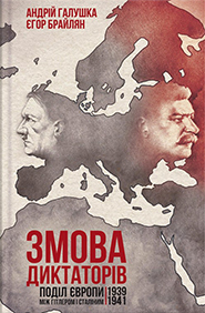 Andriy Halushka, Yehor Braylyan. Zmova dyktatoriv. The Division of Europe between Hitler and Stalin, 1939-1941. (The Dictators' Plot)