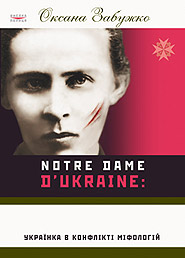 Oksana Zabuzhko. Notre Dame d'Ukraine: Ukrainka v konflikti mifolohiy. /third edition, supplemented/. (Ukrainka in the Conflict of Mythologies)
