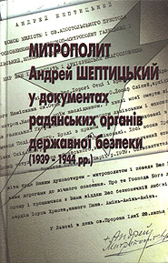 The Metropolitan Andrey Sheptytsky in Documents of Soviet State Security Bodies (1939-1944).