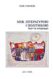 Ola Hnatiuk. Mizh literaturoyu i politykoyu. Essays and Interludes. (Between Literature and Politics)